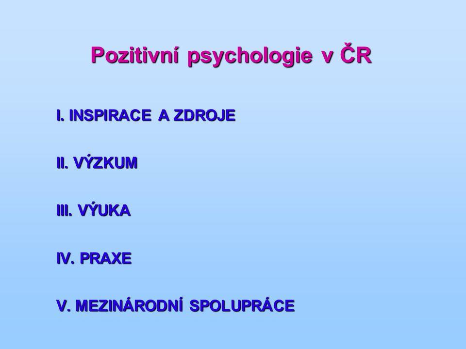 Pozitivní psychologie v ČR I. INSPIRACE A ZDROJE II. VÝZKUM III. VÝUKA IV. PRAXE V. MEZINÁRODNÍ SPOLUPRÁCE