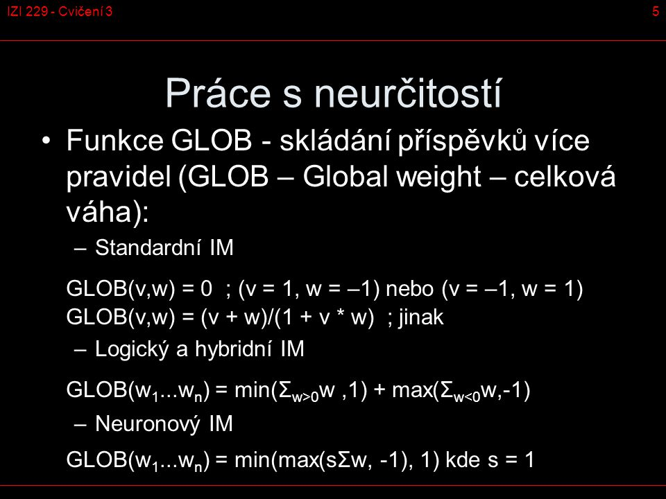 5IZI 229 - Cvičení 3 Práce s neurčitostí Funkce GLOB - skládání příspěvků více pravidel (GLOB – Global weight – celková váha): –Standardní IM GLOB(v,w) = 0 ; (v = 1, w = –1) nebo (v = –1, w = 1) GLOB(v,w) = (v + w)/(1 + v * w) ; jinak –Logický a hybridní IM GLOB(w 1...w n ) = min(Σ w>0 w,1) + max(Σ w<0 w,-1) –Neuronový IM GLOB(w 1...w n ) = min(max(sΣw, -1), 1) kde s = 1