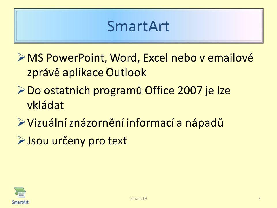 SmartArt  MS PowerPoint, Word, Excel nebo v emailové zprávě aplikace Outlook  Do ostatních programů Office 2007 je lze vkládat  Vizuální znázornění informací a nápadů  Jsou určeny pro text 2xmark19