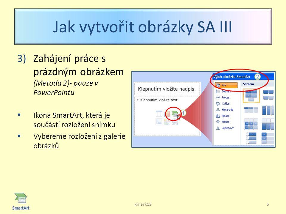 Jak vytvořit obrázky SA III 3)Zahájení práce s prázdným obrázkem (Metoda 2)- pouze v PowerPointu  Ikona SmartArt, která je součástí rozložení snímku  Vybereme rozložení z galerie obrázků xmark196