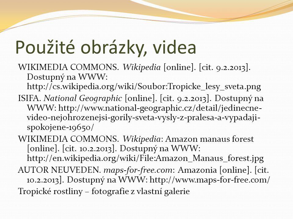 Použité obrázky, videa WIKIMEDIA COMMONS. Wikipedia [online]. [cit. 9.2.2013]. Dostupný na WWW: http://cs.wikipedia.org/wiki/Soubor:Tropicke_lesy_svet