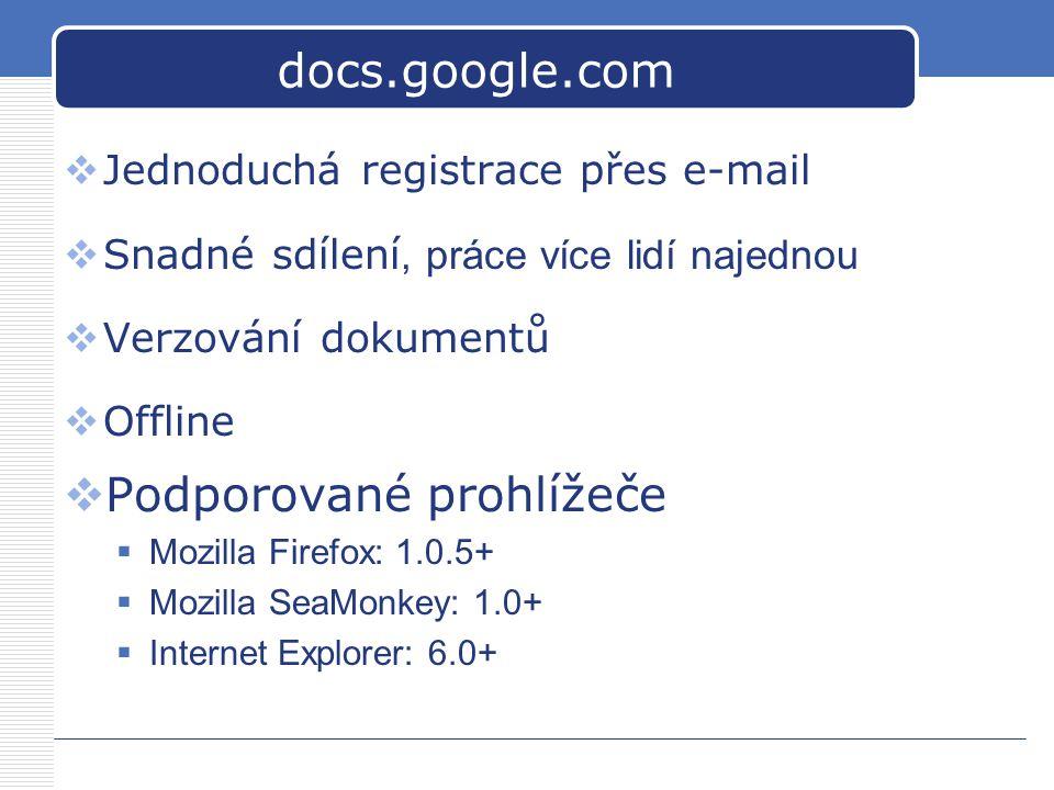 docs.google.com  Jednoduchá registrace přes e-mail  Snadné sdílení, práce více lidí najednou  Verzování dokumentů  Offline  Podporované prohlížeče  Mozilla Firefox: 1.0.5+  Mozilla SeaMonkey: 1.0+  Internet Explorer: 6.0+