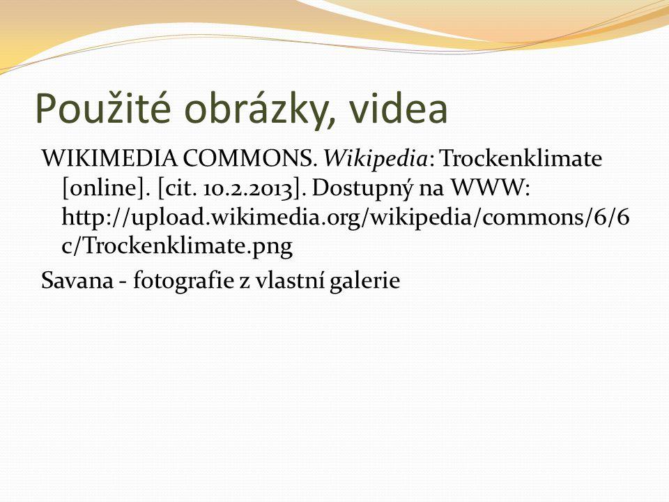 Použité obrázky, videa WIKIMEDIA COMMONS. Wikipedia: Trockenklimate [online]. [cit. 10.2.2013]. Dostupný na WWW: http://upload.wikimedia.org/wikipedia
