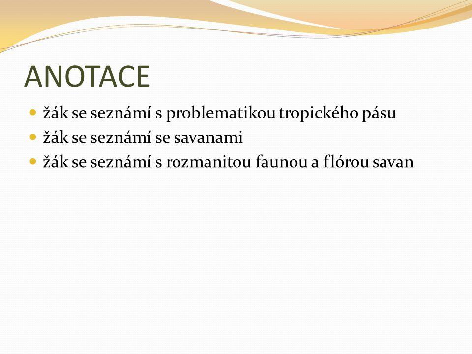 ANOTACE žák se seznámí s problematikou tropického pásu žák se seznámí se savanami žák se seznámí s rozmanitou faunou a flórou savan