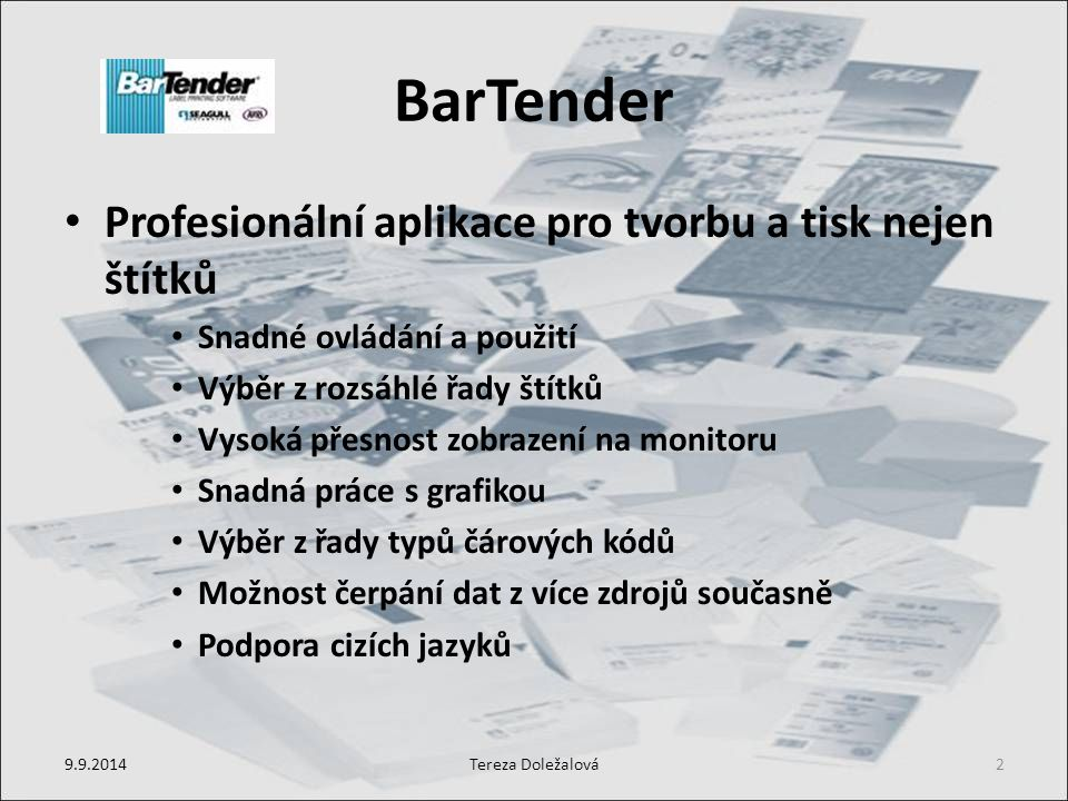 BarTender Profesionální aplikace pro tvorbu a tisk nejen štítků Snadné ovládání a použití Výběr z rozsáhlé řady štítků Vysoká přesnost zobrazení na monitoru Snadná práce s grafikou Výběr z řady typů čárových kódů Možnost čerpání dat z více zdrojů současně Podpora cizích jazyků 9.9.2014Tereza Doležalová2