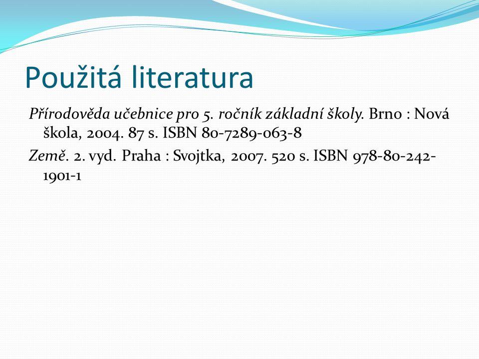 Použitá literatura Přírodověda učebnice pro 5. ročník základní školy. Brno : Nová škola, 2004. 87 s. ISBN 80-7289-063-8 Země. 2. vyd. Praha : Svojtka,