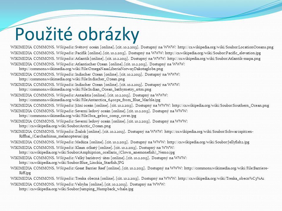 Použité obrázky WIKIMEDIA COMMONS. Wikipedia: Světový oceán [online]. [cit. 10.2.2013]. Dostupný na WWW: http://cs.wikipedia.org/wiki/Soubor:LocationO