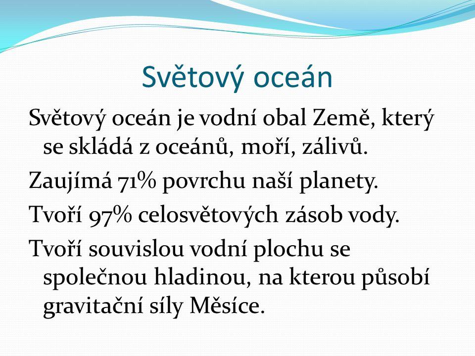 OCEÁNY Světový oceán se dělí na 5 oceánů: 1) TICHÝ OCEÁN/PACIFIK 2) ATLANTSKÝ OCEÁN/ATLANTIK 3) INDICKÝ OCEÁN 4) JIŽNÍ LEDOVÝ OCEÁN 5) SEVERNÍ LEDOVÝ OCEÁN