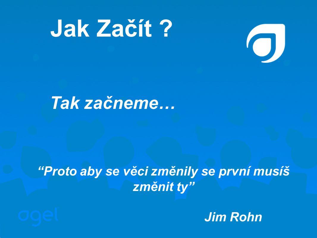 Tak začneme… Proto aby se věci změnily se první musíš změnit ty Jim Rohn Jak Začít ?