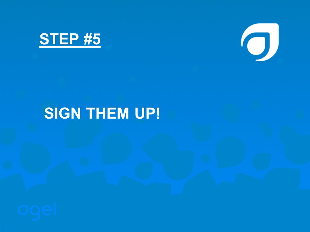 SIGN THEM UP! STEP #5