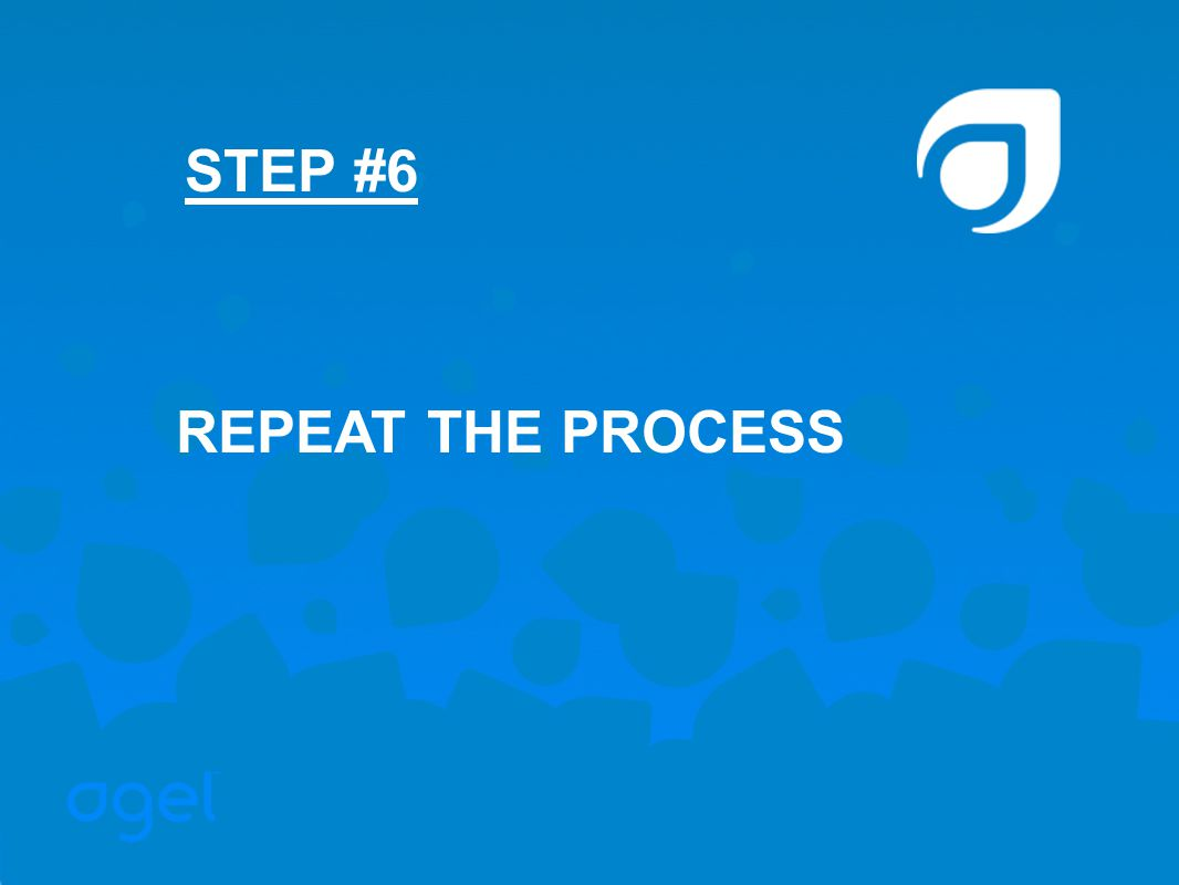 STEP #6 REPEAT THE PROCESS