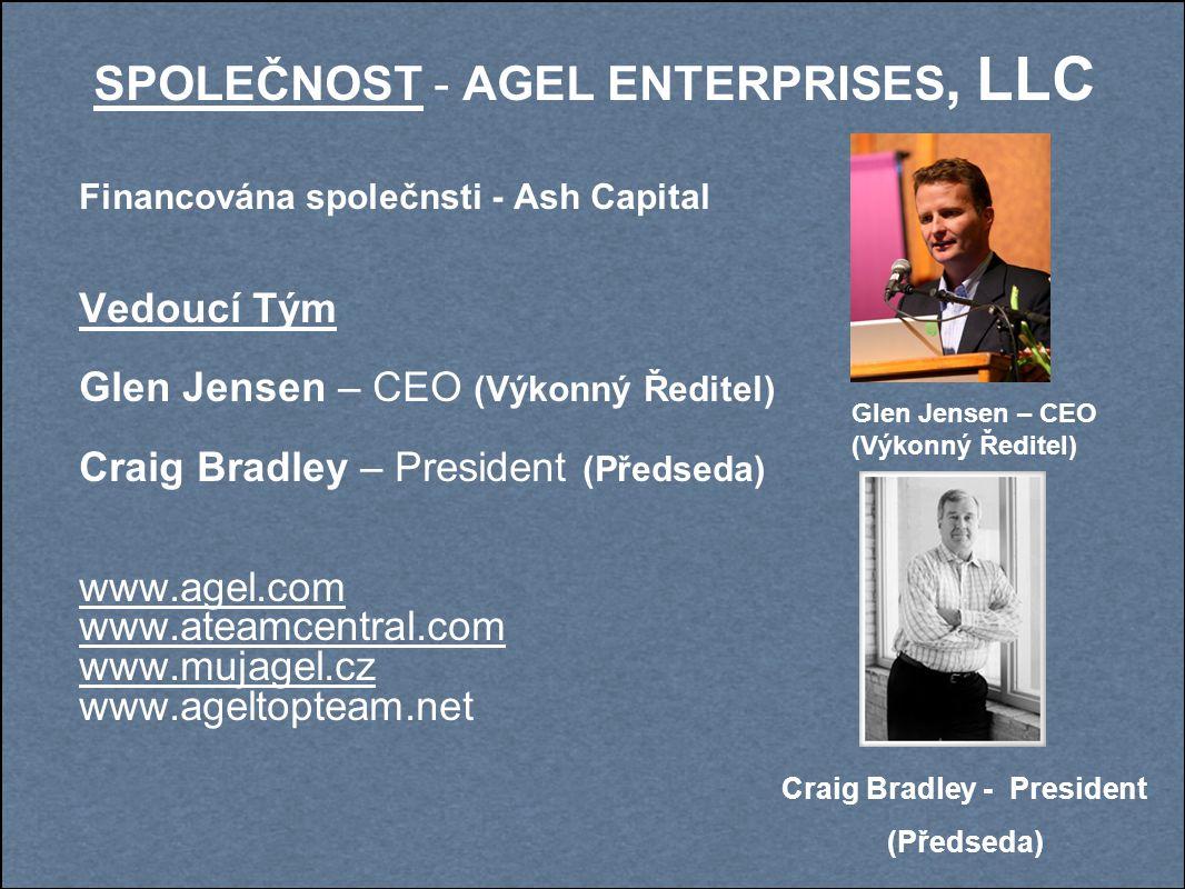 SPOLEČNOST - AGEL ENTERPRISES, LLC Financována společnsti - Ash Capital Vedoucí Tým Glen Jensen – CEO (Výkonný Ředitel) Craig Bradley – President (Předseda) www.agel.com www.ateamcentral.com www.mujagel.cz www.ageltopteam.net Glen Jensen – CEO (Výkonný Ředitel) Craig Bradley - President (Předseda)