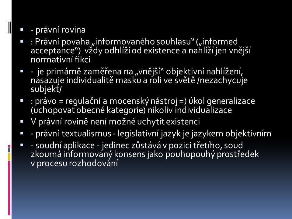 """ - právní rovina  : Právní povaha """"informovaného souhlasu (""""informed acceptance ) vždy odhlíží od existence a nahlíží jen vnější normativní fikci  - je primárně zaměřena na """"vnější objektivní nahlížení, nasazuje individualitě masku a roli ve světě /nezachycuje subjekt/  : právo = regulační a mocenský nástroj =) úkol generalizace (uchopovat obecné kategorie) nikoliv individualizace  V právní rovině není možné uchytit existenci  - právní textualismus - legislativní jazyk je jazykem objektivním  - soudní aplikace - jedinec zůstává v pozici třetího, soud zkoumá informovaný konsens jako pouhopouhý prostředek v procesu rozhodování"""