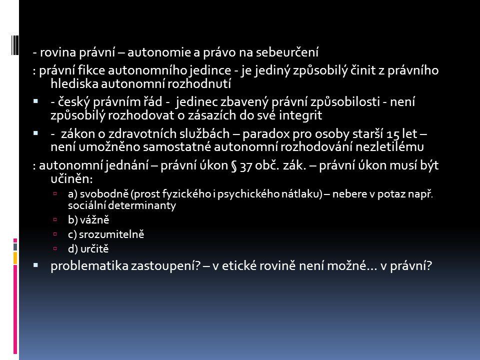 - rovina právní – autonomie a právo na sebeurčení : právní fikce autonomního jedince - je jediný způsobilý činit z právního hlediska autonomní rozhodnutí  - český právním řád - jedinec zbavený právní způsobilosti - není způsobilý rozhodovat o zásazích do své integrit  - zákon o zdravotních službách – paradox pro osoby starší 15 let – není umožněno samostatné autonomní rozhodování nezletilému : autonomní jednání – právní úkon § 37 obč.