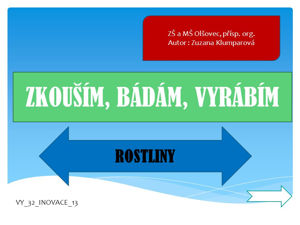 ZŠ a MŠ Olšovec, přísp. org. Autor : Zuzana Klumparová ZKOUŠÍM, BÁDÁM, VYRÁBÍM ROSTLINY VY_32_INOVACE_13