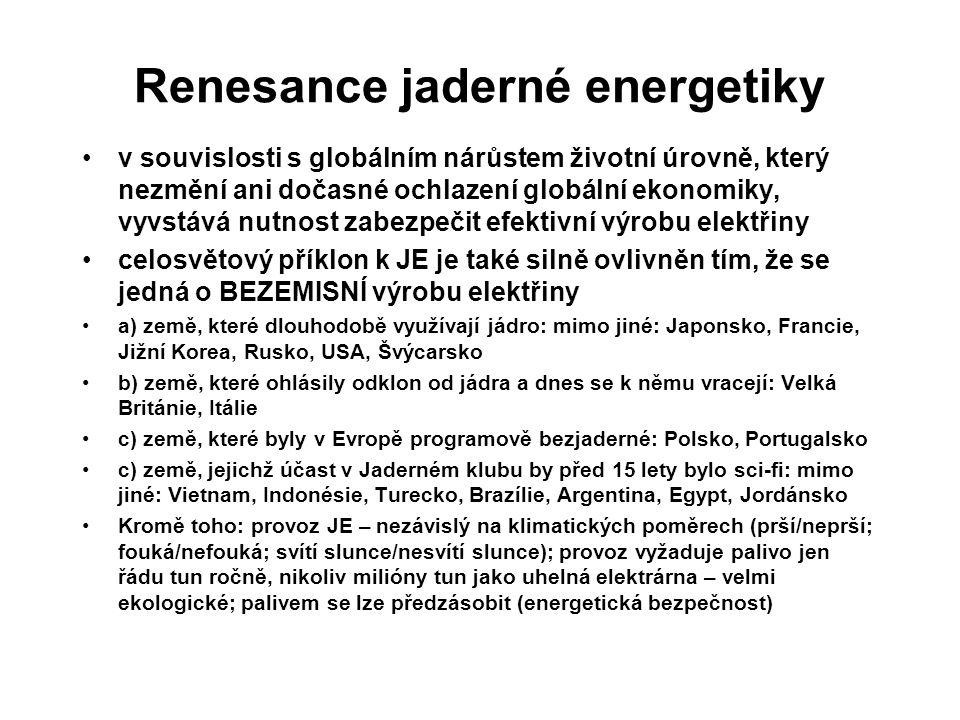 Renesance jaderné energetiky v souvislosti s globálním nárůstem životní úrovně, který nezmění ani dočasné ochlazení globální ekonomiky, vyvstává nutnost zabezpečit efektivní výrobu elektřiny celosvětový příklon k JE je také silně ovlivněn tím, že se jedná o BEZEMISNÍ výrobu elektřiny a) země, které dlouhodobě využívají jádro: mimo jiné: Japonsko, Francie, Jižní Korea, Rusko, USA, Švýcarsko b) země, které ohlásily odklon od jádra a dnes se k němu vracejí: Velká Británie, Itálie c) země, které byly v Evropě programově bezjaderné: Polsko, Portugalsko c) země, jejichž účast v Jaderném klubu by před 15 lety bylo sci-fi: mimo jiné: Vietnam, Indonésie, Turecko, Brazílie, Argentina, Egypt, Jordánsko Kromě toho: provoz JE – nezávislý na klimatických poměrech (prší/neprší; fouká/nefouká; svítí slunce/nesvítí slunce); provoz vyžaduje palivo jen řádu tun ročně, nikoliv milióny tun jako uhelná elektrárna – velmi ekologické; palivem se lze předzásobit (energetická bezpečnost)