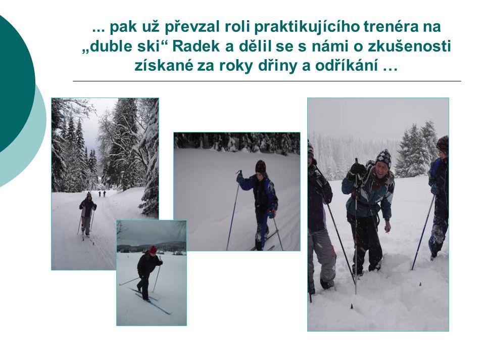 """... pak už převzal roli praktikujícího trenéra na """"duble ski"""" Radek a dělil se s námi o zkušenosti získané za roky dřiny a odříkání …"""