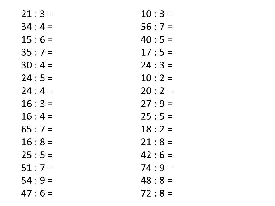 21 : 3 = 10 : 3 = 34 : 4 = 56 : 7 = 15 : 6 = 40 : 5 = 35 : 7 = 17 : 5 = 30 : 4 = 24 : 3 = 24 : 5 = 10 : 2 = 24 : 4 = 20 : 2 = 16 : 3 = 27 : 9 = 16 : 4 = 25 : 5 = 65 : 7 = 18 : 2 = 16 : 8 = 21 : 8 = 25 : 5 = 42 : 6 = 51 : 7 = 74 : 9 = 54 : 9 = 48 : 8 = 47 : 6 = 72 : 8 =