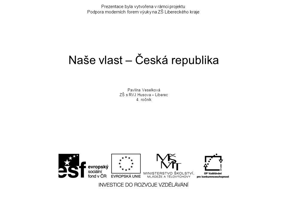 Prezentace byla vytvořena v rámci projektu Podpora moderních forem výuky na ZŠ Libereckého kraje Naše vlast – Česká republika Pavlína Veselková ZŠ s RVJ Husova – Liberec 4.