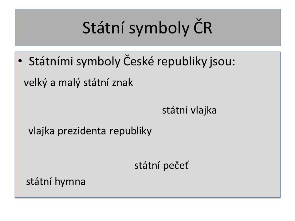 Státní symboly ČR Státními symboly České republiky jsou: velký a malý státní znak vlajka prezidenta republiky státní vlajka státní pečeť státní hymna