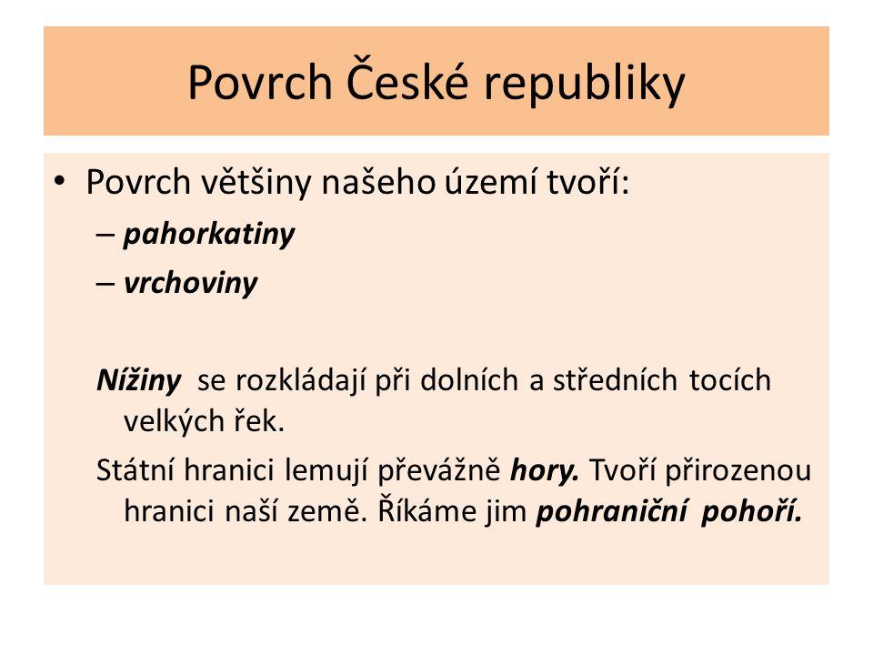 Povrch České republiky Povrch většiny našeho území tvoří: – pahorkatiny – vrchoviny Nížiny se rozkládají při dolních a středních tocích velkých řek.