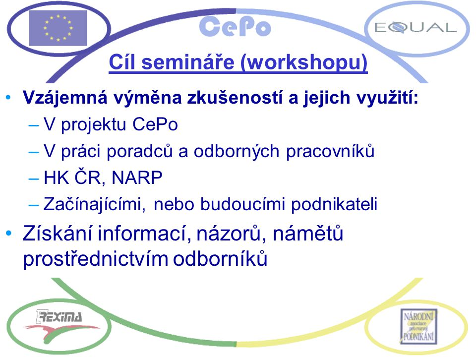 Cíl semináře (workshopu) Vzájemná výměna zkušeností a jejich využití: –V projektu CePo –V práci poradců a odborných pracovníků –HK ČR, NARP –Začínajíc