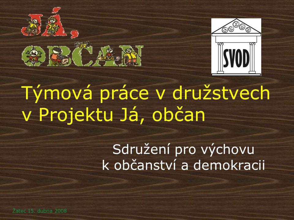 Týmová práce v družstvech v Projektu Já, občan Sdružení pro výchovu k občanství a demokracii Žatec 15. dubna 2008