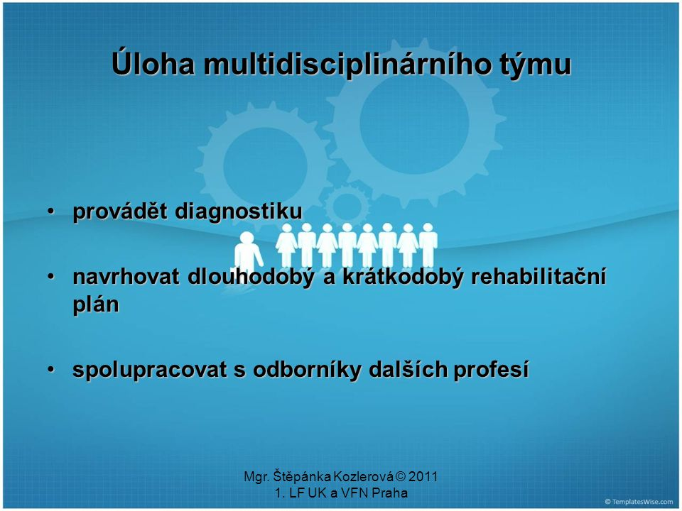 Mgr. Štěpánka Kozlerová © 2011 1. LF UK a VFN Praha provádět diagnostikuprovádět diagnostiku navrhovat dlouhodobý a krátkodobý rehabilitační plánnavrh