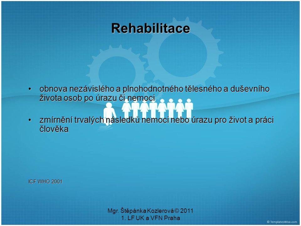 Mgr. Štěpánka Kozlerová © 2011 1. LF UK a VFN Praha Rehabilitace obnova nezávislého a plnohodnotného tělesného a duševního života osob po úrazu či nem