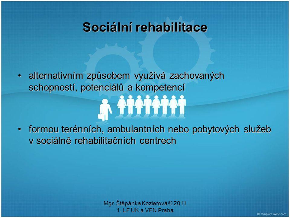 Mgr. Štěpánka Kozlerová © 2011 1. LF UK a VFN Praha Sociální rehabilitace alternativním způsobem využívá zachovaných schopností, potenciálů a kompeten