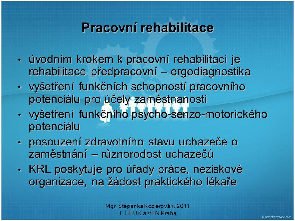 Mgr. Štěpánka Kozlerová © 2011 1. LF UK a VFN Praha Pracovní rehabilitace úvodním krokem k pracovní rehabilitaci je rehabilitace předpracovní – ergodi