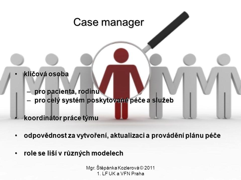 Mgr. Štěpánka Kozlerová © 2011 1. LF UK a VFN Praha Case manager klíčová osobaklíčová osoba –pro pacienta, rodinu –pro celý systém poskytované péče a