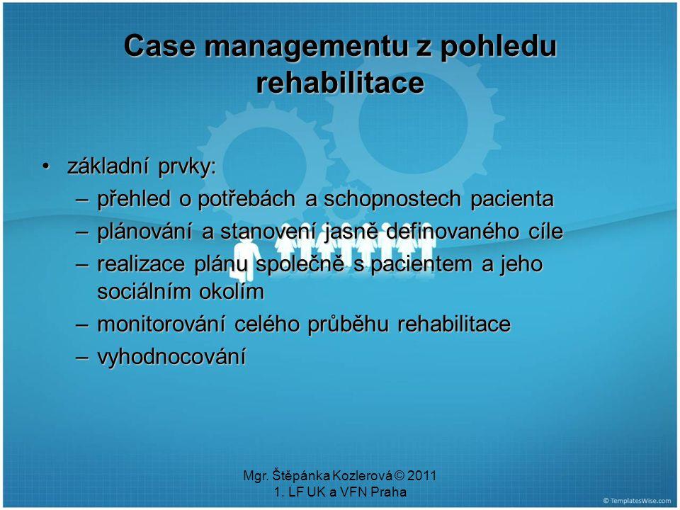 Mgr. Štěpánka Kozlerová © 2011 1. LF UK a VFN Praha Case managementu z pohledu rehabilitace základní prvky:základní prvky: –přehled o potřebách a scho