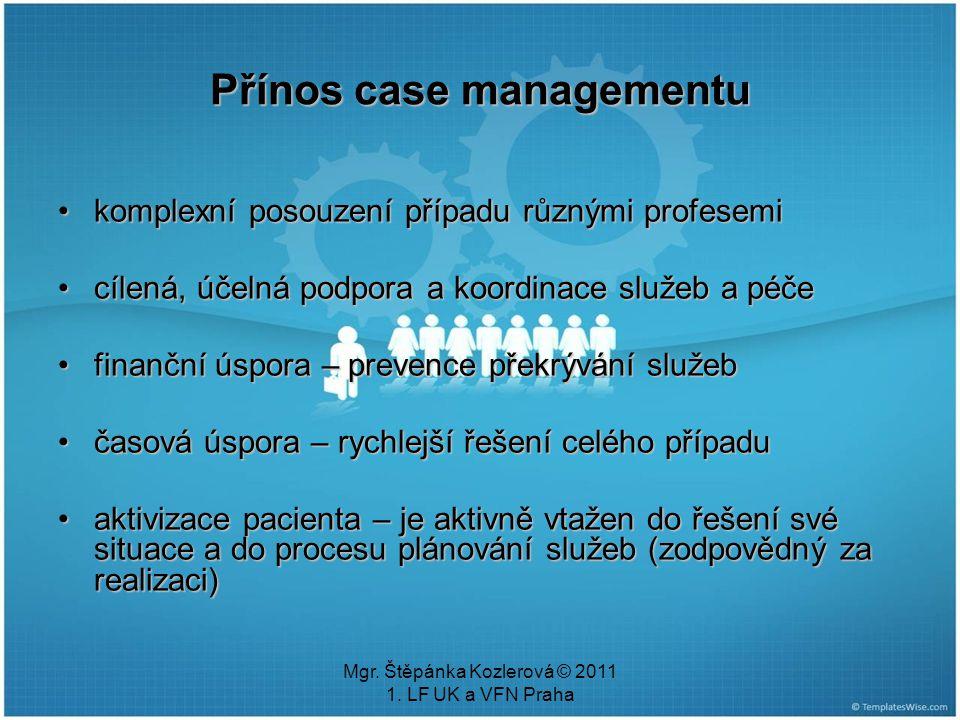Mgr. Štěpánka Kozlerová © 2011 1. LF UK a VFN Praha Přínos case managementu komplexní posouzení případu různými profesemikomplexní posouzení případu r