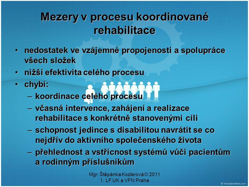 Mgr. Štěpánka Kozlerová © 2011 1. LF UK a VFN Praha Mezery v procesu koordinované rehabilitace nedostatek ve vzájemné propojenosti a spolupráce všech