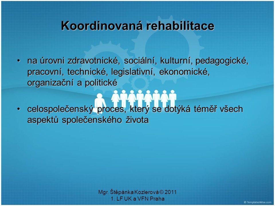 Mgr. Štěpánka Kozlerová © 2011 1. LF UK a VFN Praha Koordinovaná rehabilitace na úrovni zdravotnické, sociální, kulturní, pedagogické, pracovní, techn
