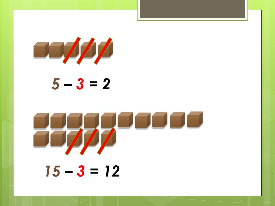 5 – 3 = 2 15 – 3 = 12