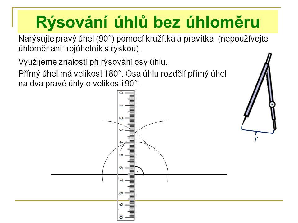 Rýsování úhlů bez úhloměru Narýsujte pravý úhel (90°) pomocí kružítka a pravítka (nepoužívejte úhloměr ani trojúhelník s ryskou). Využijeme znalostí p