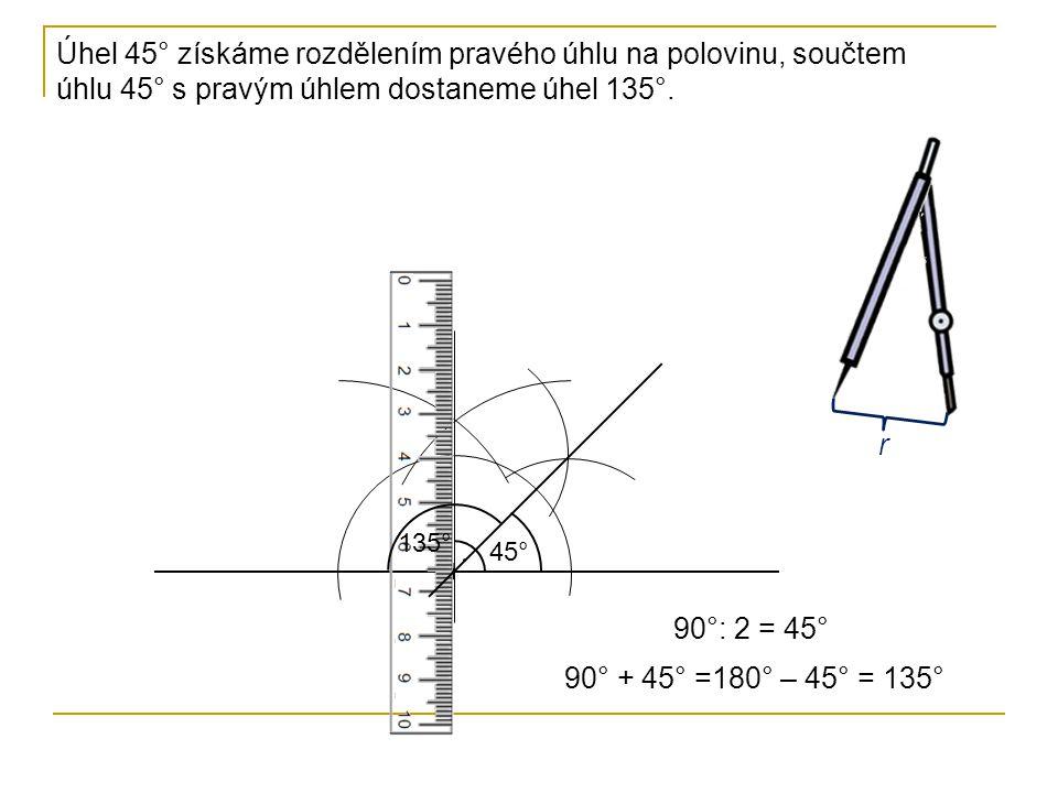 Úhel 45° získáme rozdělením pravého úhlu na polovinu, součtem úhlu 45° s pravým úhlem dostaneme úhel 135°. r 45° 135° 90°: 2 = 45° 90° + 45° =180° – 4