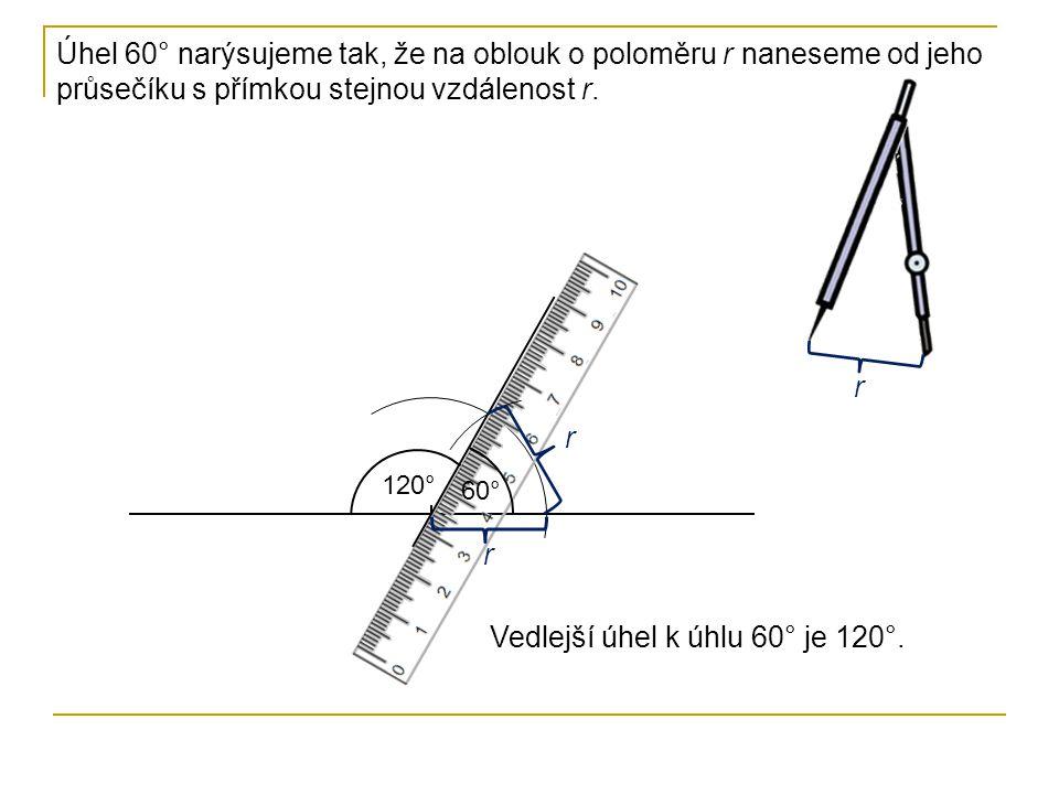Úhel 60° narýsujeme tak, že na oblouk o poloměru r naneseme od jeho průsečíku s přímkou stejnou vzdálenost r. r r r 60° 120° Vedlejší úhel k úhlu 60°