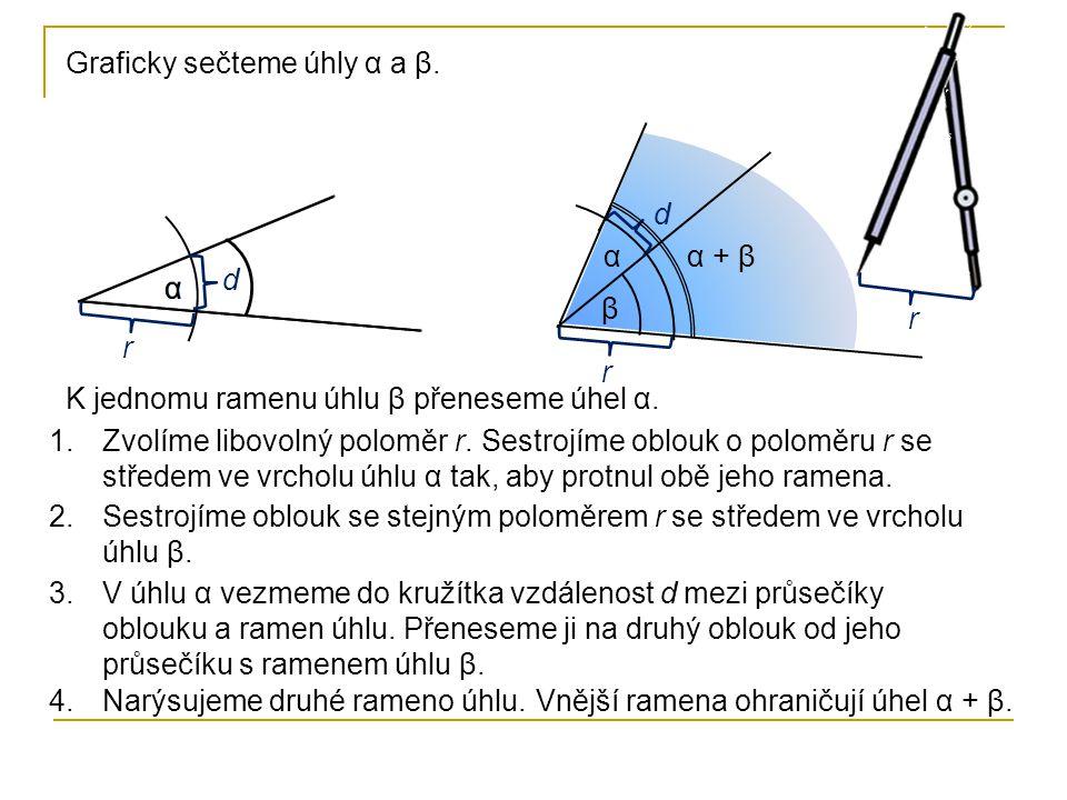 Graficky sečteme úhly α a β. K jednomu ramenu úhlu β přeneseme úhel α. α r r r d d β 2.Sestrojíme oblouk se stejným poloměrem r se středem ve vrcholu