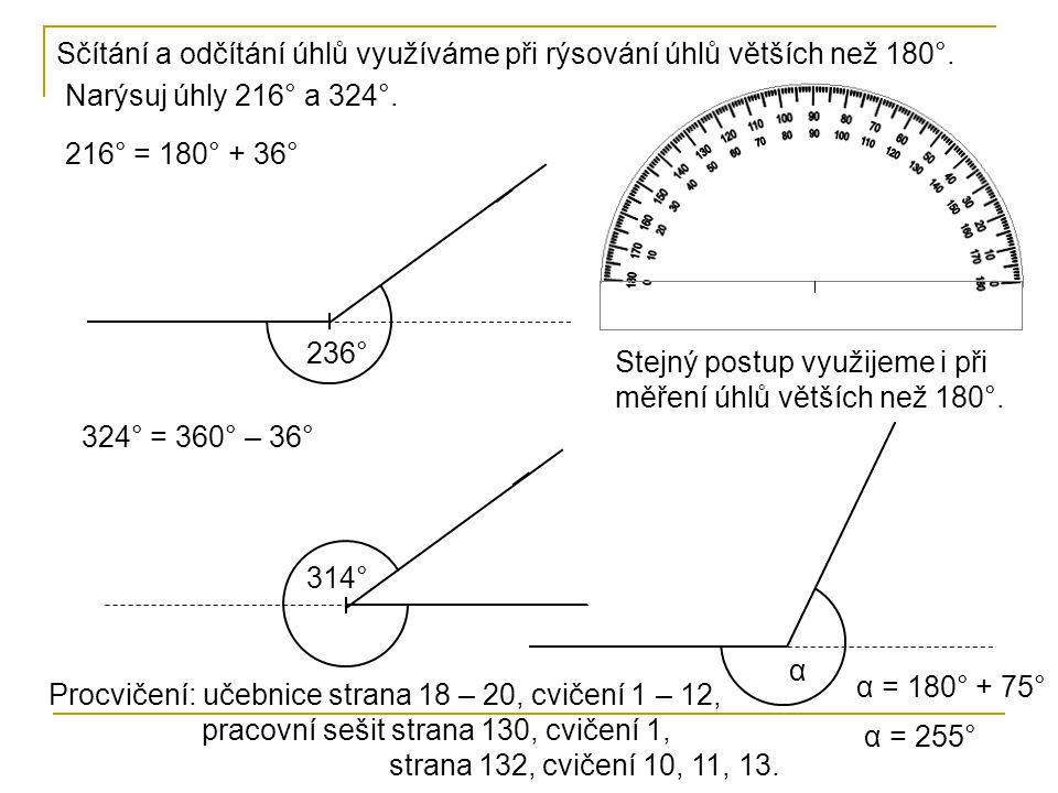 Sčítání a odčítání úhlů využíváme při rýsování úhlů větších než 180°. Narýsuj úhly 216° a 324°. 216° = 180° + 36° 236° 324° = 360° – 36° 314° Stejný p