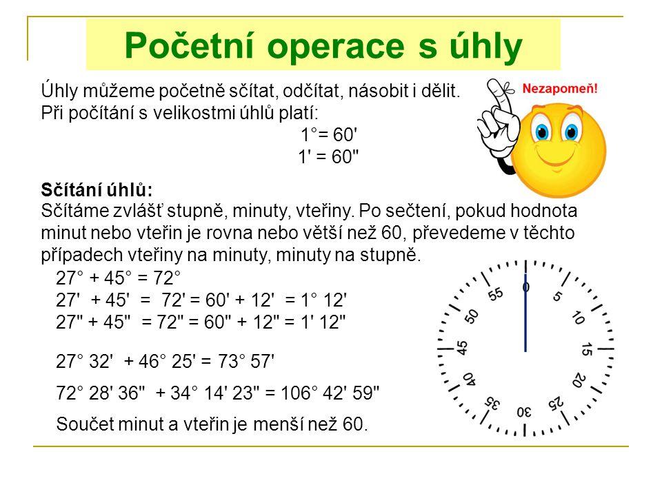 Početní operace s úhly Úhly můžeme početně sčítat, odčítat, násobit i dělit. Při počítání s velikostmi úhlů platí: 1°= 60' 1' = 60