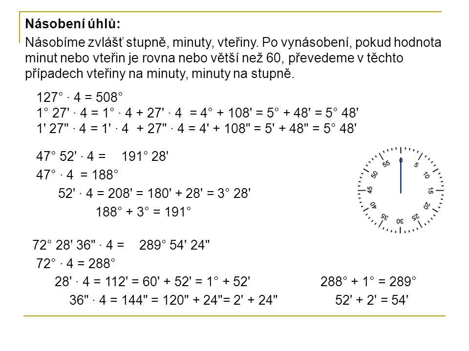 Násobení úhlů: 127° · 4 = 508° 1° 27' · 4 = 1° · 4 + 27' · 4 = 4° + 108' = 5° + 48' = 5° 48' 1' 27