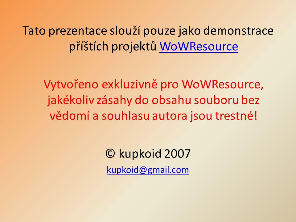 Tato prezentace slouží pouze jako demonstrace příštích projektů WoWResourceWoWResource Vytvořeno exkluzivně pro WoWResource, jakékoliv zásahy do obsahu souboru bez vědomí a souhlasu autora jsou trestné.