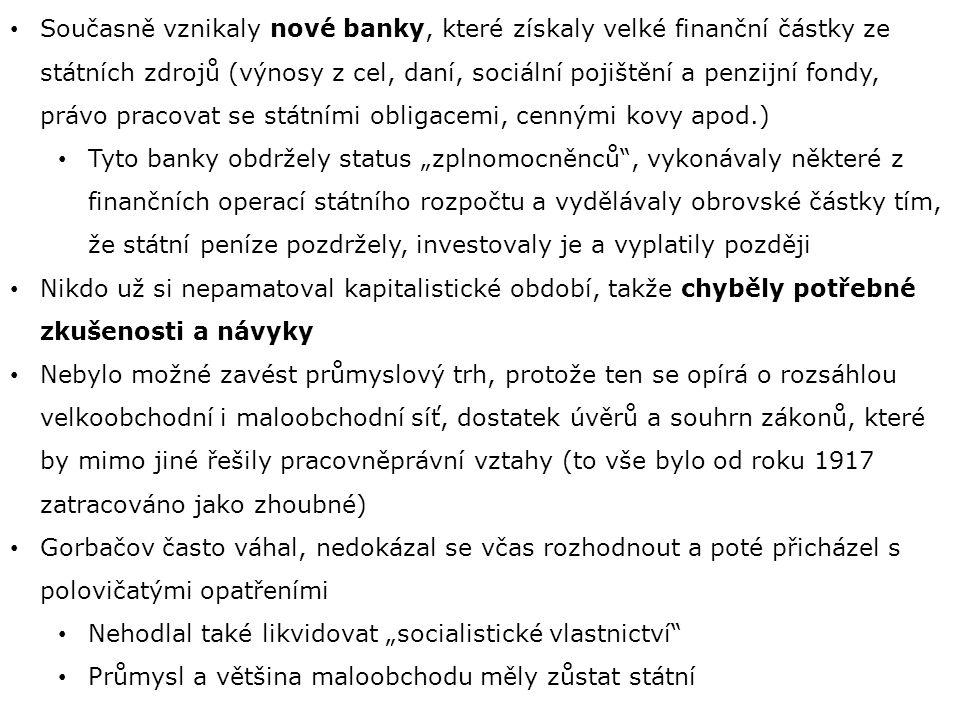 """Současně vznikaly nové banky, které získaly velké finanční částky ze státních zdrojů (výnosy z cel, daní, sociální pojištění a penzijní fondy, právo pracovat se státními obligacemi, cennými kovy apod.) Tyto banky obdržely status """"zplnomocněnců , vykonávaly některé z finančních operací státního rozpočtu a vydělávaly obrovské částky tím, že státní peníze pozdržely, investovaly je a vyplatily později Nikdo už si nepamatoval kapitalistické období, takže chyběly potřebné zkušenosti a návyky Nebylo možné zavést průmyslový trh, protože ten se opírá o rozsáhlou velkoobchodní i maloobchodní síť, dostatek úvěrů a souhrn zákonů, které by mimo jiné řešily pracovněprávní vztahy (to vše bylo od roku 1917 zatracováno jako zhoubné) Gorbačov často váhal, nedokázal se včas rozhodnout a poté přicházel s polovičatými opatřeními Nehodlal také likvidovat """"socialistické vlastnictví Průmysl a většina maloobchodu měly zůstat státní"""