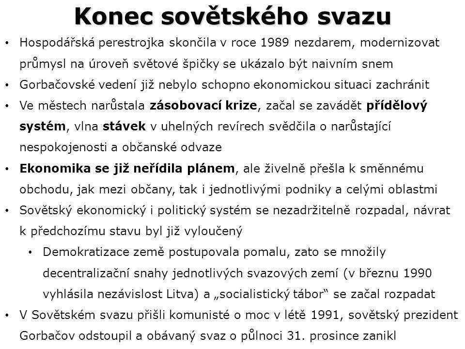 """Konec sovětského svazu Hospodářská perestrojka skončila v roce 1989 nezdarem, modernizovat průmysl na úroveň světové špičky se ukázalo být naivním snem Gorbačovské vedení již nebylo schopno ekonomickou situaci zachránit Ve městech narůstala zásobovací krize, začal se zavádět přídělový systém, vlna stávek v uhelných revírech svědčila o narůstající nespokojenosti a občanské odvaze Ekonomika se již neřídila plánem, ale živelně přešla k směnnému obchodu, jak mezi občany, tak i jednotlivými podniky a celými oblastmi Sovětský ekonomický i politický systém se nezadržitelně rozpadal, návrat k předchozímu stavu byl již vyloučený Demokratizace země postupovala pomalu, zato se množily decentralizační snahy jednotlivých svazových zemí (v březnu 1990 vyhlásila nezávislost Litva) a """"socialistický tábor se začal rozpadat V Sovětském svazu přišli komunisté o moc v létě 1991, sovětský prezident Gorbačov odstoupil a obávaný svaz o půlnoci 31."""