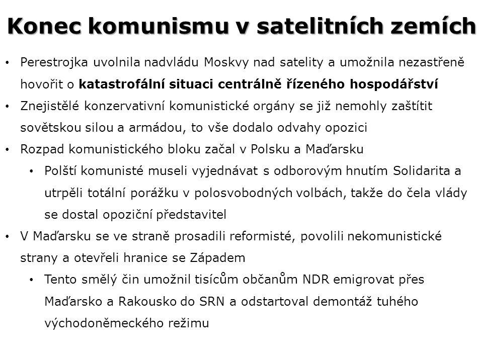 Konec komunismu v satelitních zemích Perestrojka uvolnila nadvládu Moskvy nad satelity a umožnila nezastřeně hovořit o katastrofální situaci centrálně řízeného hospodářství Znejistělé konzervativní komunistické orgány se již nemohly zaštítit sovětskou silou a armádou, to vše dodalo odvahy opozici Rozpad komunistického bloku začal v Polsku a Maďarsku Polští komunisté museli vyjednávat s odborovým hnutím Solidarita a utrpěli totální porážku v polosvobodných volbách, takže do čela vlády se dostal opoziční představitel V Maďarsku se ve straně prosadili reformisté, povolili nekomunistické strany a otevřeli hranice se Západem Tento smělý čin umožnil tisícům občanům NDR emigrovat přes Maďarsko a Rakousko do SRN a odstartoval demontáž tuhého východoněmeckého režimu