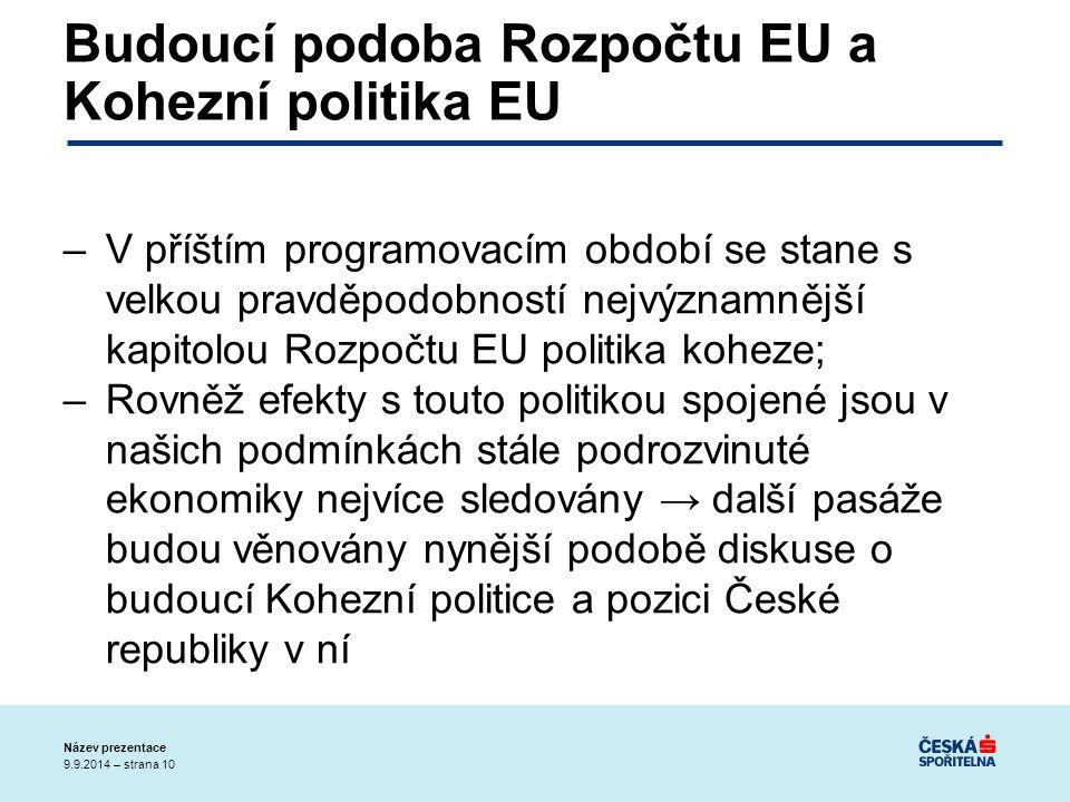 9.9.2014 – strana 10 Název prezentace Budoucí podoba Rozpočtu EU a Kohezní politika EU –V příštím programovacím období se stane s velkou pravděpodobností nejvýznamnější kapitolou Rozpočtu EU politika koheze; –Rovněž efekty s touto politikou spojené jsou v našich podmínkách stále podrozvinuté ekonomiky nejvíce sledovány → další pasáže budou věnovány nynější podobě diskuse o budoucí Kohezní politice a pozici České republiky v ní