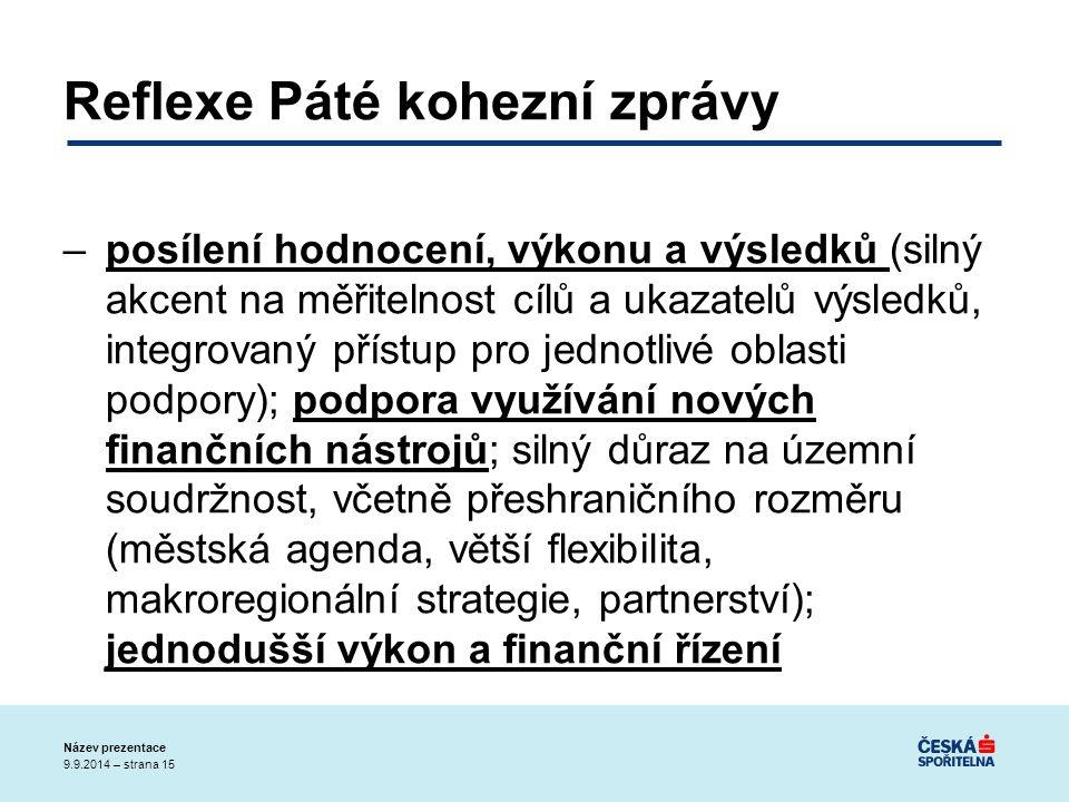 9.9.2014 – strana 15 Název prezentace Reflexe Páté kohezní zprávy –posílení hodnocení, výkonu a výsledků (silný akcent na měřitelnost cílů a ukazatelů výsledků, integrovaný přístup pro jednotlivé oblasti podpory); podpora využívání nových finančních nástrojů; silný důraz na územní soudržnost, včetně přeshraničního rozměru (městská agenda, větší flexibilita, makroregionální strategie, partnerství); jednodušší výkon a finanční řízení